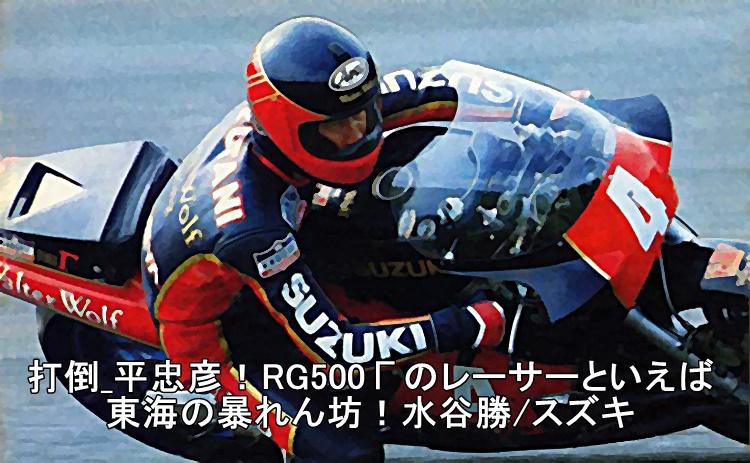 打倒_平忠彦_RG500Γのレーサーといえば東海の暴れん坊_水谷勝_スズキ